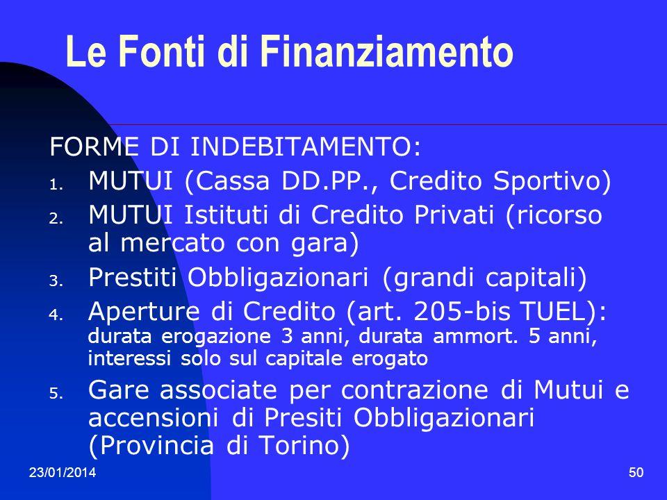 23/01/201450 Le Fonti di Finanziamento FORME DI INDEBITAMENTO: 1. MUTUI (Cassa DD.PP., Credito Sportivo) 2. MUTUI Istituti di Credito Privati (ricorso