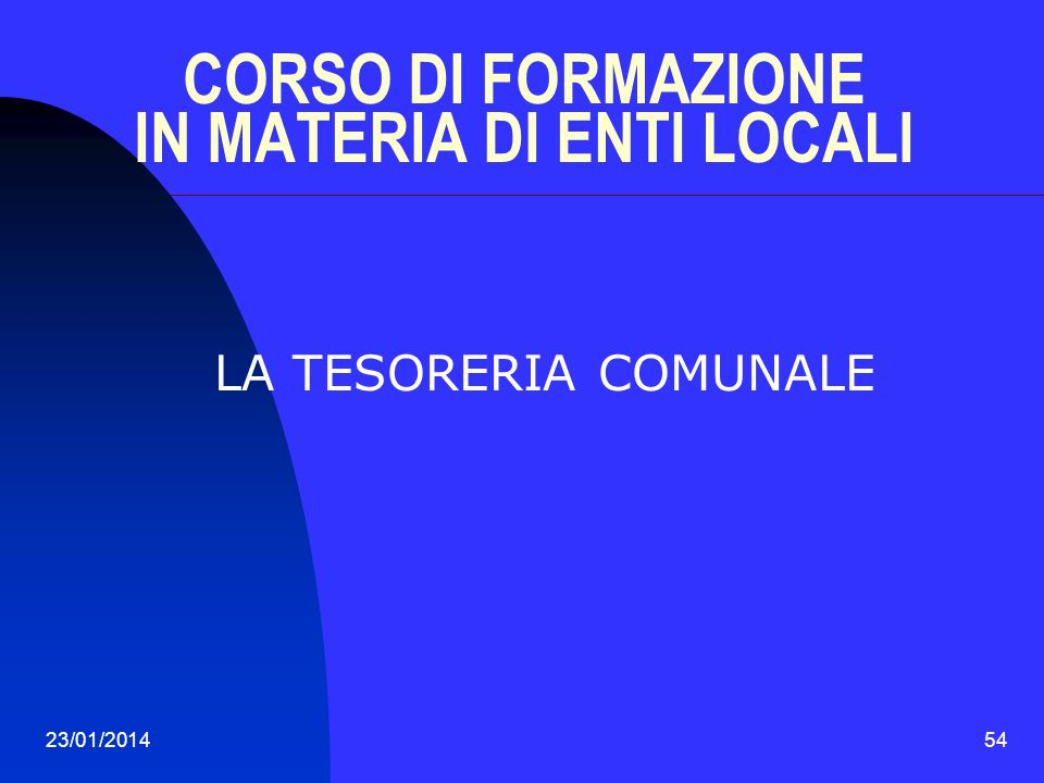 23/01/201454 CORSO DI FORMAZIONE IN MATERIA DI ENTI LOCALI LA TESORERIA COMUNALE