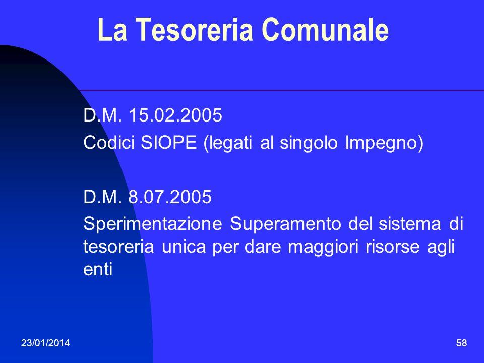 23/01/201458 La Tesoreria Comunale D.M. 15.02.2005 Codici SIOPE (legati al singolo Impegno) D.M. 8.07.2005 Sperimentazione Superamento del sistema di