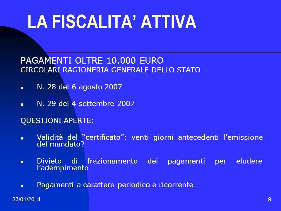 23/01/20149 LA FISCALITA ATTIVA PAGAMENTI OLTRE 10.000 EURO CIRCOLARI RAGIONERIA GENERALE DELLO STATO N. 28 del 6 agosto 2007 N. 29 del 4 settembre 20