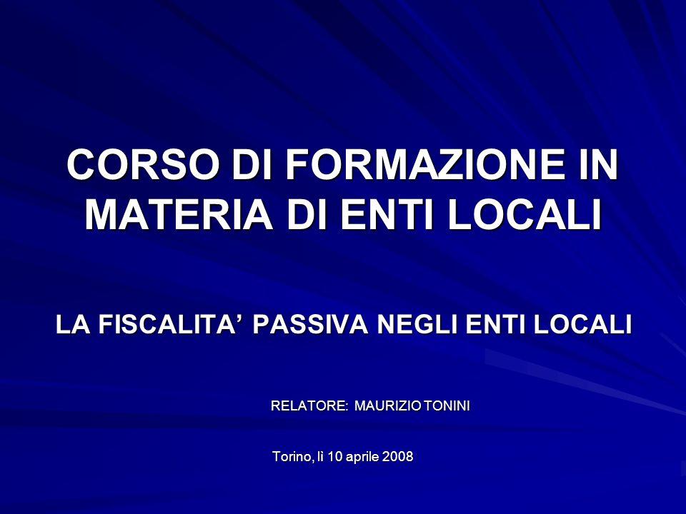 CORSO DI FORMAZIONE IN MATERIA DI ENTI LOCALI LA FISCALITA PASSIVA NEGLI ENTI LOCALI RELATORE: MAURIZIO TONINI RELATORE: MAURIZIO TONINI Torino, lì 10