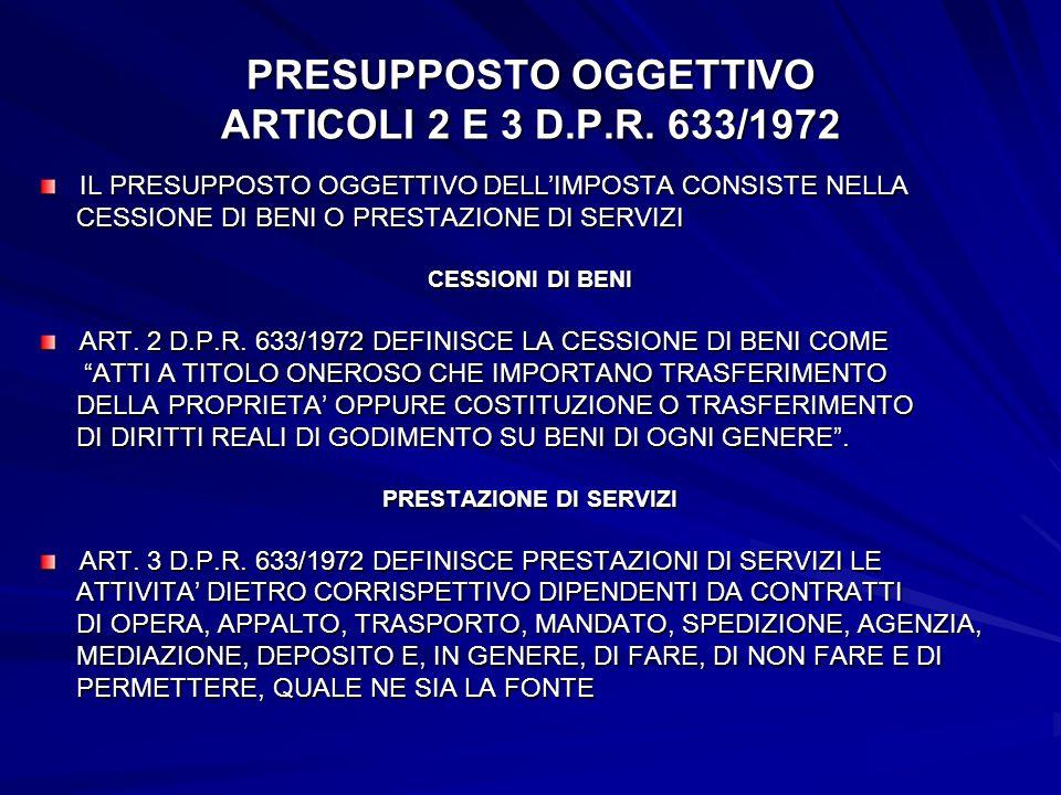 PRESUPPOSTO OGGETTIVO ARTICOLI 2 E 3 D.P.R. 633/1972 IL PRESUPPOSTO OGGETTIVO DELLIMPOSTA CONSISTE NELLA CESSIONE DI BENI O PRESTAZIONE DI SERVIZI CES