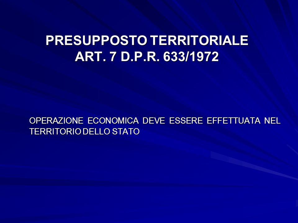 PRESUPPOSTO TERRITORIALE ART. 7 D.P.R. 633/1972 OPERAZIONE ECONOMICA DEVE ESSERE EFFETTUATA NEL TERRITORIO DELLO STATO OPERAZIONE ECONOMICA DEVE ESSER