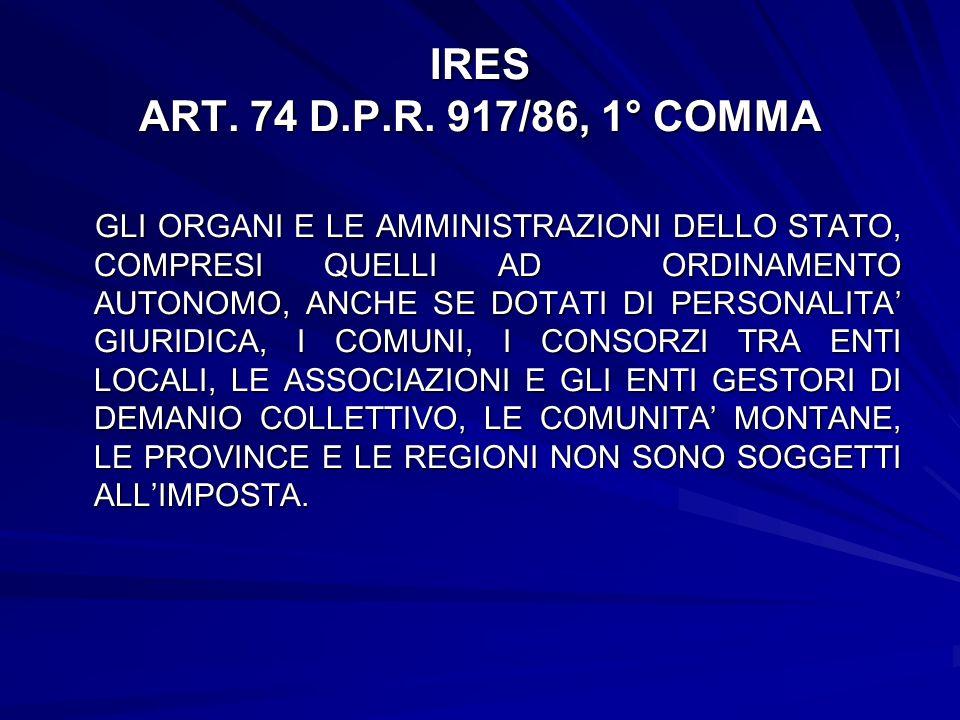 IRES ART. 74 D.P.R. 917/86, 1° COMMA GLI ORGANI E LE AMMINISTRAZIONI DELLO STATO, COMPRESI QUELLI AD ORDINAMENTO AUTONOMO, ANCHE SE DOTATI DI PERSONAL