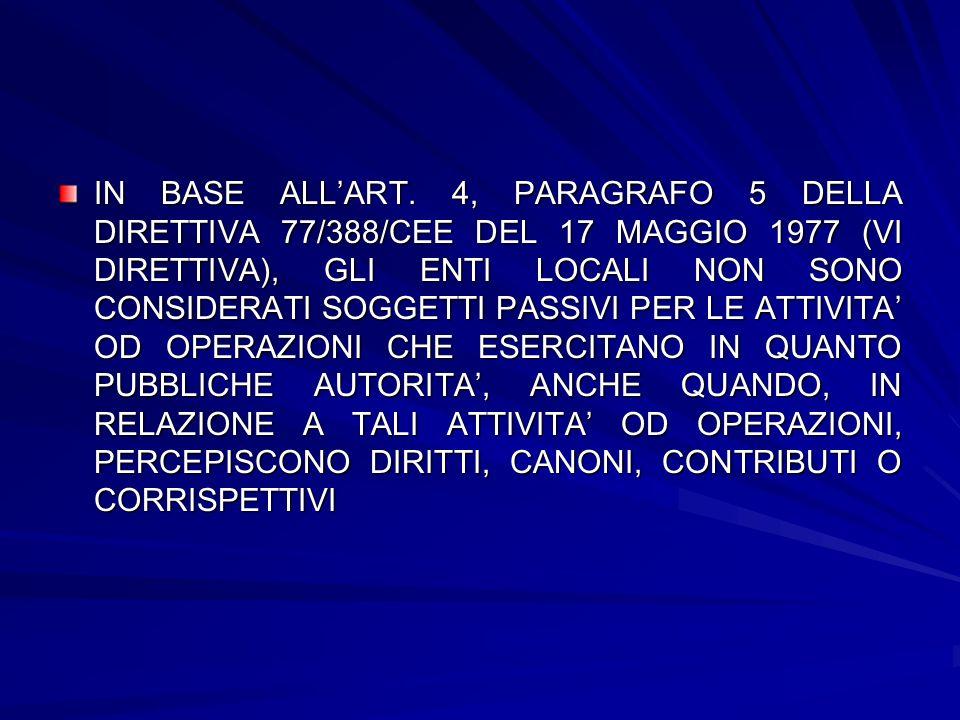 IN BASE ALLART. 4, PARAGRAFO 5 DELLA DIRETTIVA 77/388/CEE DEL 17 MAGGIO 1977 (VI DIRETTIVA), GLI ENTI LOCALI NON SONO CONSIDERATI SOGGETTI PASSIVI PER
