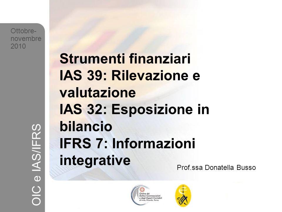 1 Ottobre-novembre 2010 OIC e IAS/IFRS Strumenti finanziari IAS 39: Rilevazione e valutazione IAS 32: Esposizione in bilancio IFRS 7: Informazioni int