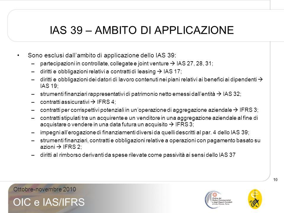 10 Ottobre-novembre 2010 OIC e IAS/IFRS IAS 39 – AMBITO DI APPLICAZIONE Sono esclusi dallambito di applicazione dello IAS 39: –partecipazioni in contr