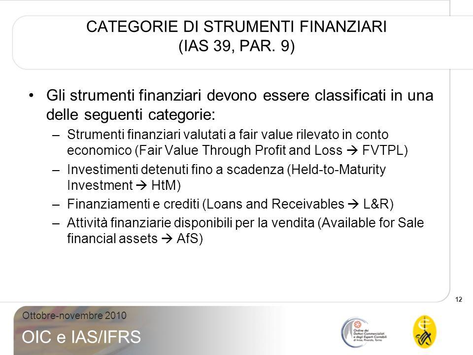 12 Ottobre-novembre 2010 OIC e IAS/IFRS CATEGORIE DI STRUMENTI FINANZIARI (IAS 39, PAR. 9) Gli strumenti finanziari devono essere classificati in una