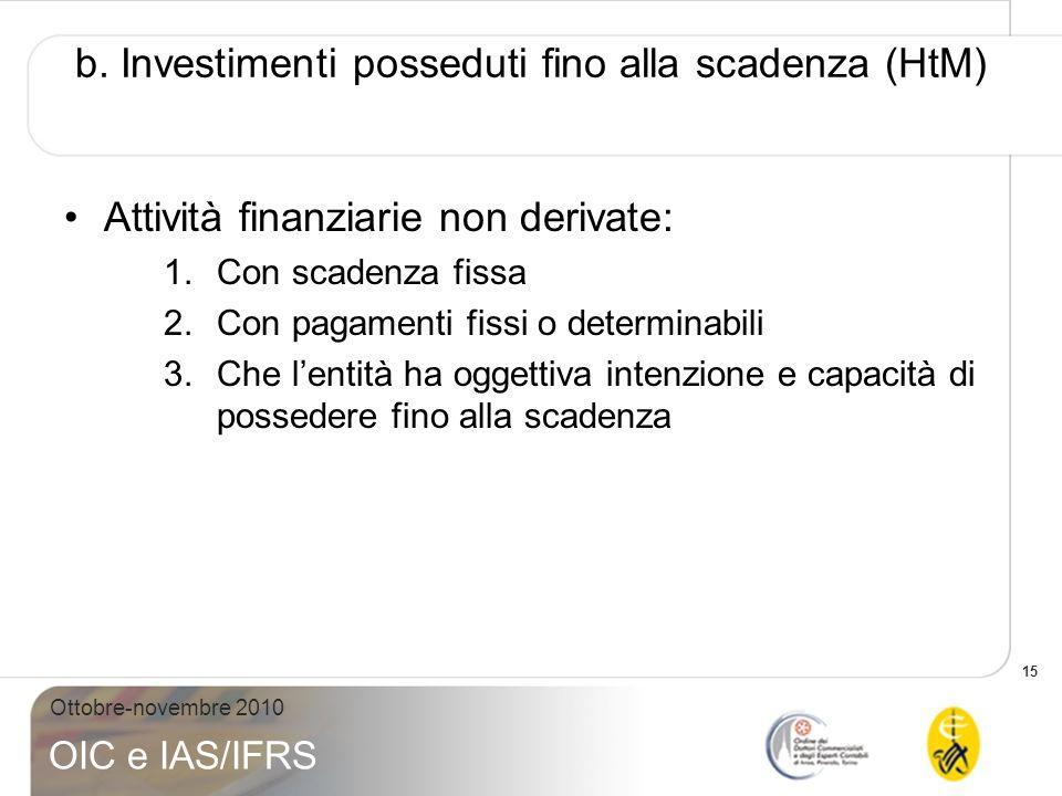 15 Ottobre-novembre 2010 OIC e IAS/IFRS b. Investimenti posseduti fino alla scadenza (HtM) Attività finanziarie non derivate: 1.Con scadenza fissa 2.C