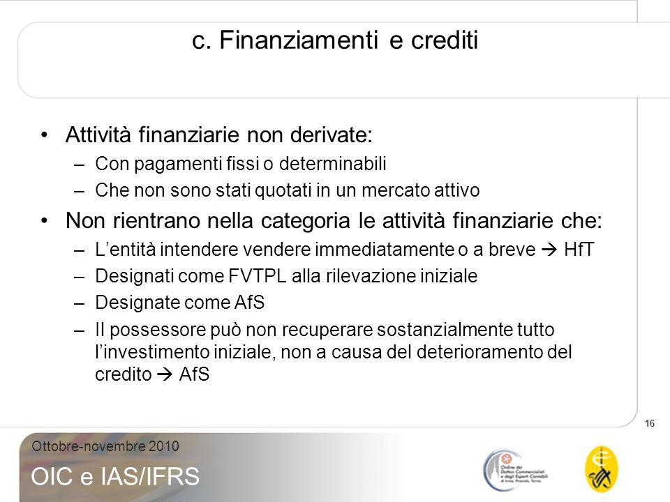 16 Ottobre-novembre 2010 OIC e IAS/IFRS c. Finanziamenti e crediti Attività finanziarie non derivate: –Con pagamenti fissi o determinabili –Che non so