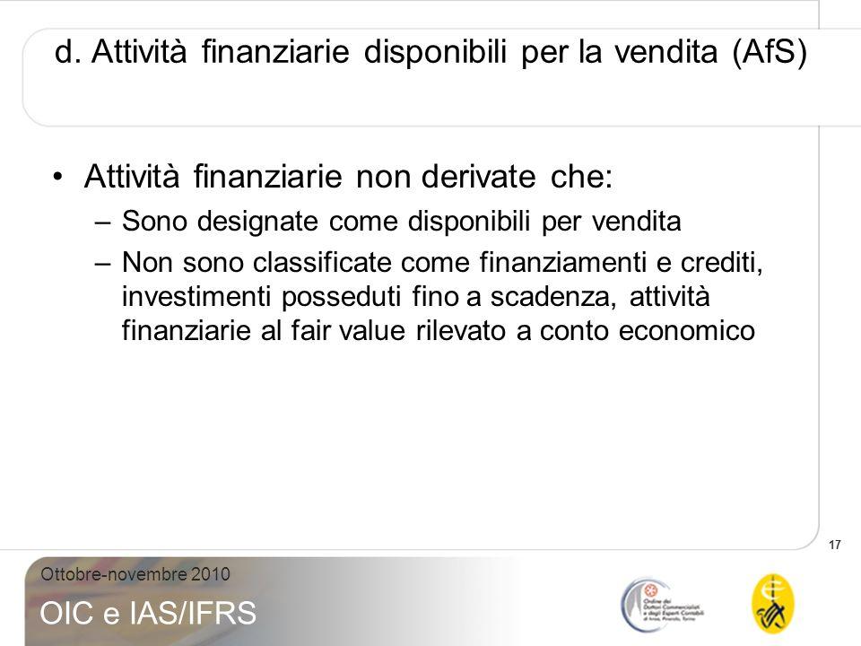 17 Ottobre-novembre 2010 OIC e IAS/IFRS d. Attività finanziarie disponibili per la vendita (AfS) Attività finanziarie non derivate che: –Sono designat
