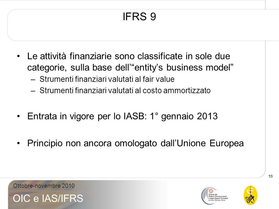 19 Ottobre-novembre 2010 OIC e IAS/IFRS IFRS 9 Le attività finanziarie sono classificate in sole due categorie, sulla base dellentitys business model