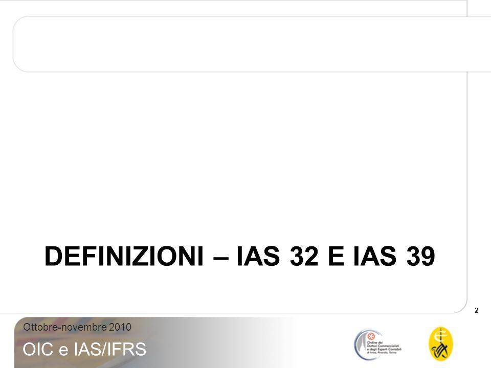 3 Ottobre-novembre 2010 OIC e IAS/IFRS STRUMENTO FINANZIARIO Qualsiasi contratto che dia origine ad unattività finanziaria per un soggetto e ad una passività finanziaria o ad uno strumento rappresentativo di capitale per un altro soggetto ATTIVITÀ FINANZIARIA STRUMENTO DI PATRIMONIO NETTO PASSIVITÀ FINANZIARIA STRUMENTO FINANZIARIO SOGGETTO A (possessore) SOGGETTO B (emittente)