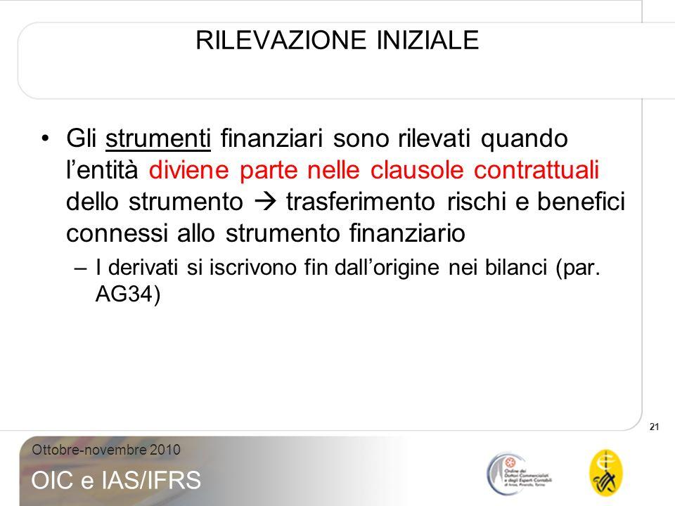 21 Ottobre-novembre 2010 OIC e IAS/IFRS RILEVAZIONE INIZIALE Gli strumenti finanziari sono rilevati quando lentità diviene parte nelle clausole contra