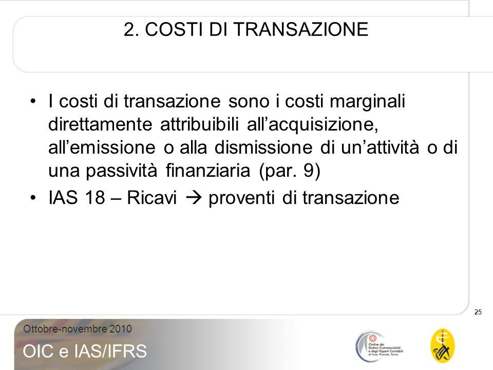 25 Ottobre-novembre 2010 OIC e IAS/IFRS 2. COSTI DI TRANSAZIONE I costi di transazione sono i costi marginali direttamente attribuibili allacquisizion