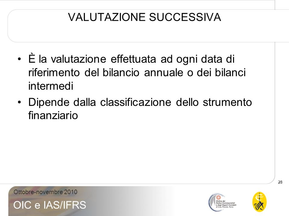 28 Ottobre-novembre 2010 OIC e IAS/IFRS VALUTAZIONE SUCCESSIVA È la valutazione effettuata ad ogni data di riferimento del bilancio annuale o dei bila