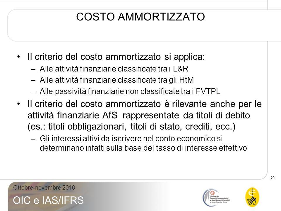 29 Ottobre-novembre 2010 OIC e IAS/IFRS COSTO AMMORTIZZATO Il criterio del costo ammortizzato si applica: –Alle attività finanziarie classificate tra