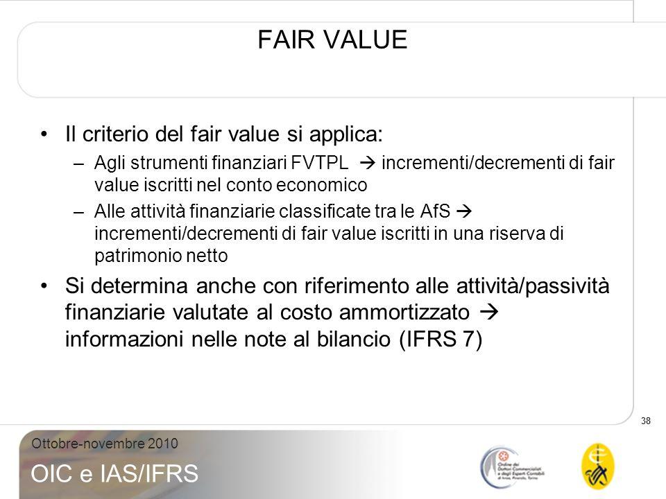 38 Ottobre-novembre 2010 OIC e IAS/IFRS FAIR VALUE Il criterio del fair value si applica: –Agli strumenti finanziari FVTPL incrementi/decrementi di fa