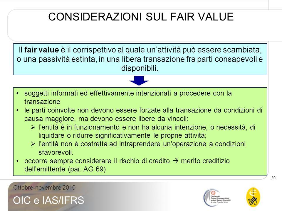 39 Ottobre-novembre 2010 OIC e IAS/IFRS CONSIDERAZIONI SUL FAIR VALUE Il fair value è il corrispettivo al quale unattività può essere scambiata, o una