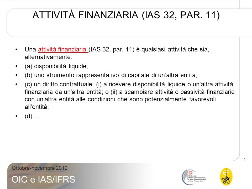 4 Ottobre-novembre 2010 OIC e IAS/IFRS ATTIVITÀ FINANZIARIA (IAS 32, PAR. 11) Una attività finanziaria (IAS 32, par. 11) è qualsiasi attività che sia,