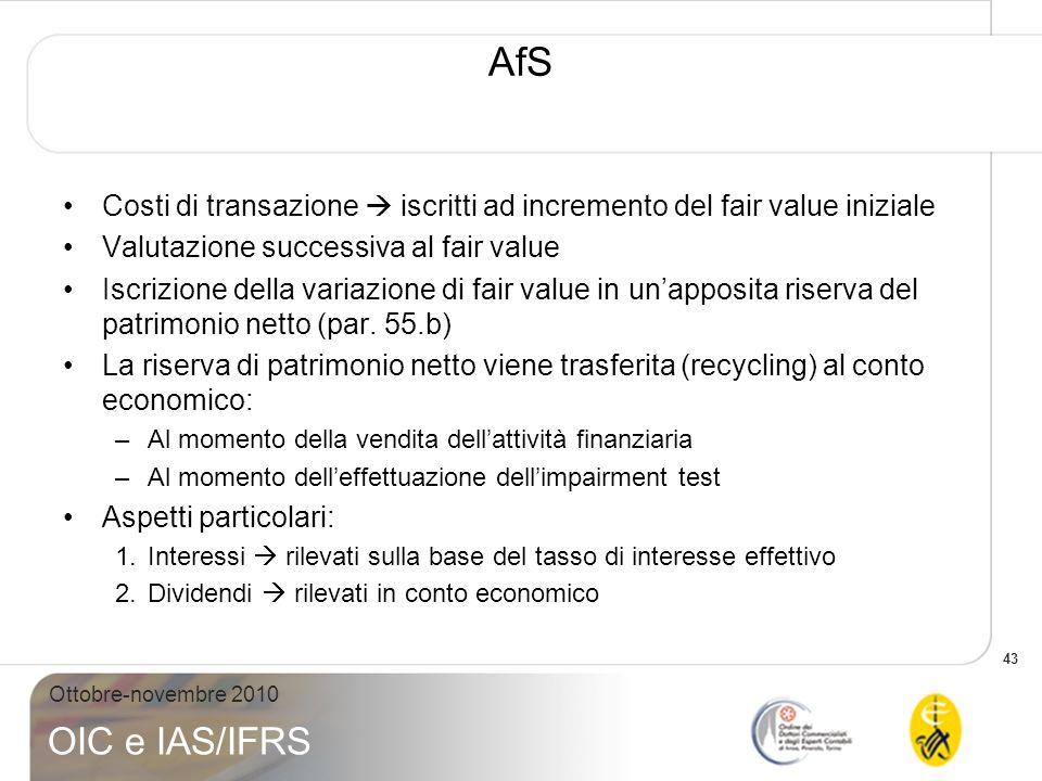 43 Ottobre-novembre 2010 OIC e IAS/IFRS AfS Costi di transazione iscritti ad incremento del fair value iniziale Valutazione successiva al fair value I