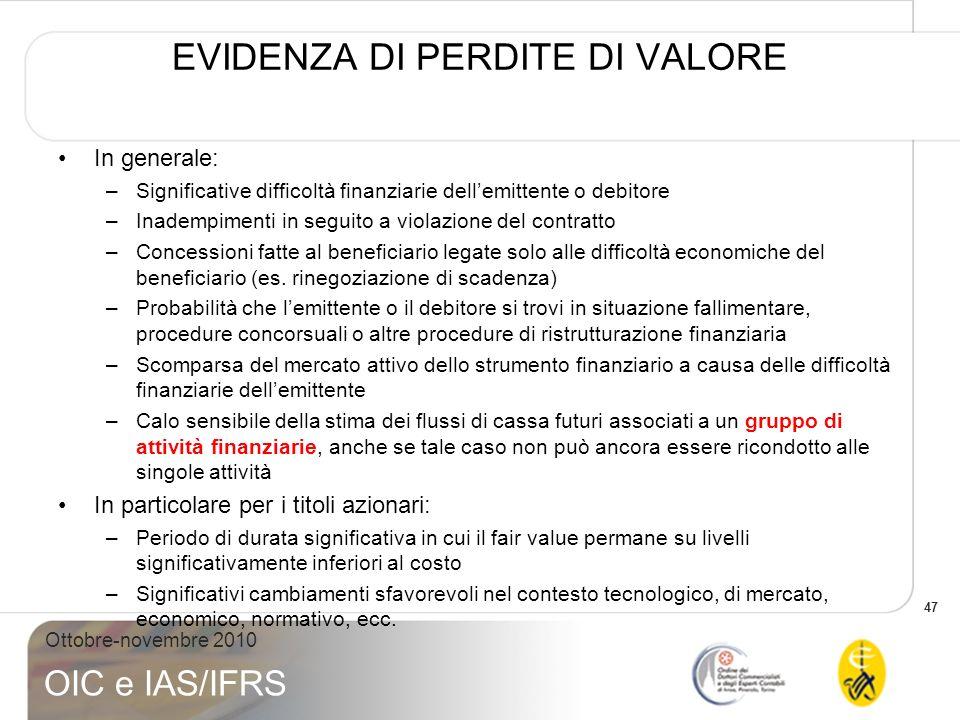 47 Ottobre-novembre 2010 OIC e IAS/IFRS EVIDENZA DI PERDITE DI VALORE In generale: –Significative difficoltà finanziarie dellemittente o debitore –Ina