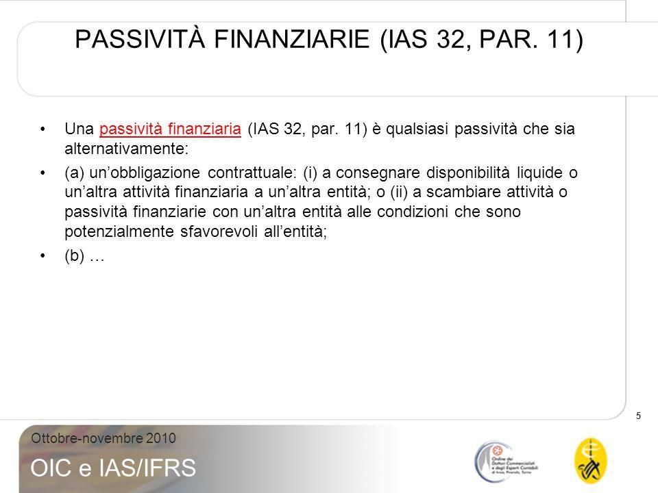 5 Ottobre-novembre 2010 OIC e IAS/IFRS PASSIVITÀ FINANZIARIE (IAS 32, PAR. 11) Una passività finanziaria (IAS 32, par. 11) è qualsiasi passività che s