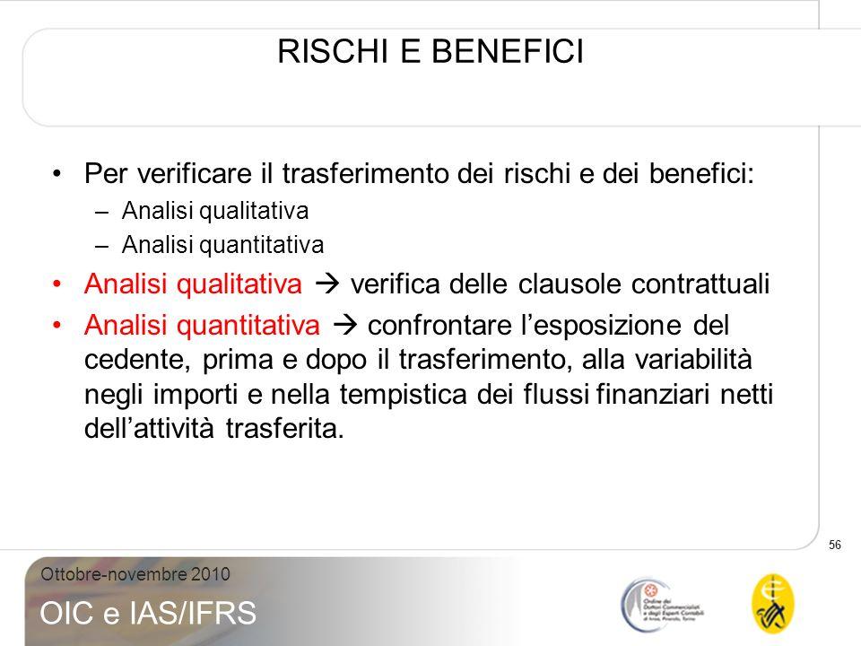 56 Ottobre-novembre 2010 OIC e IAS/IFRS RISCHI E BENEFICI Per verificare il trasferimento dei rischi e dei benefici: –Analisi qualitativa –Analisi qua