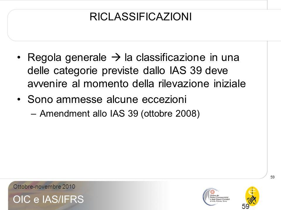 59 Ottobre-novembre 2010 OIC e IAS/IFRS RICLASSIFICAZIONI Regola generale la classificazione in una delle categorie previste dallo IAS 39 deve avvenir