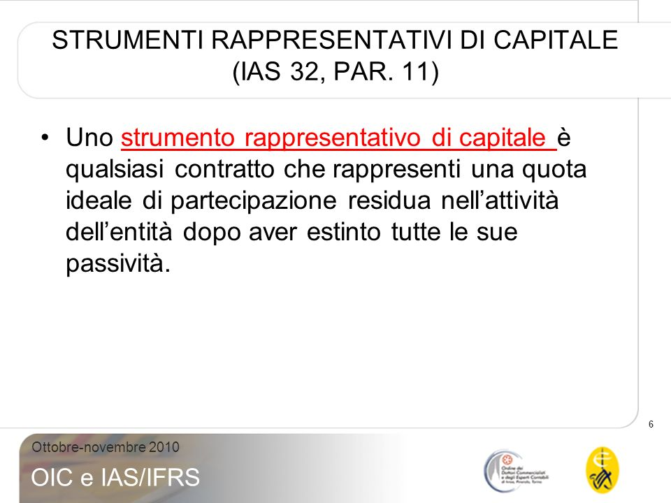 6 Ottobre-novembre 2010 OIC e IAS/IFRS STRUMENTI RAPPRESENTATIVI DI CAPITALE (IAS 32, PAR. 11) Uno strumento rappresentativo di capitale è qualsiasi c