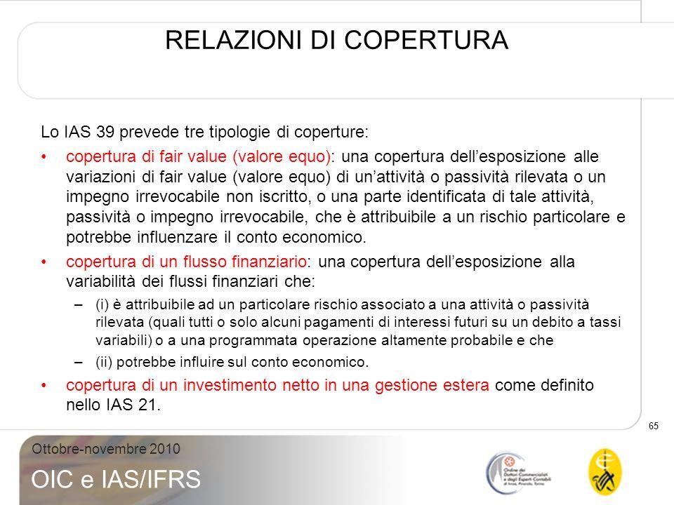 65 Ottobre-novembre 2010 OIC e IAS/IFRS RELAZIONI DI COPERTURA Lo IAS 39 prevede tre tipologie di coperture: copertura di fair value (valore equo): un