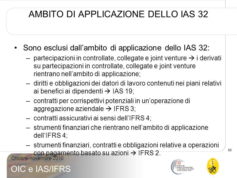 69 Ottobre-novembre 2010 OIC e IAS/IFRS AMBITO DI APPLICAZIONE DELLO IAS 32 Sono esclusi dallambito di applicazione dello IAS 32: –partecipazioni in c
