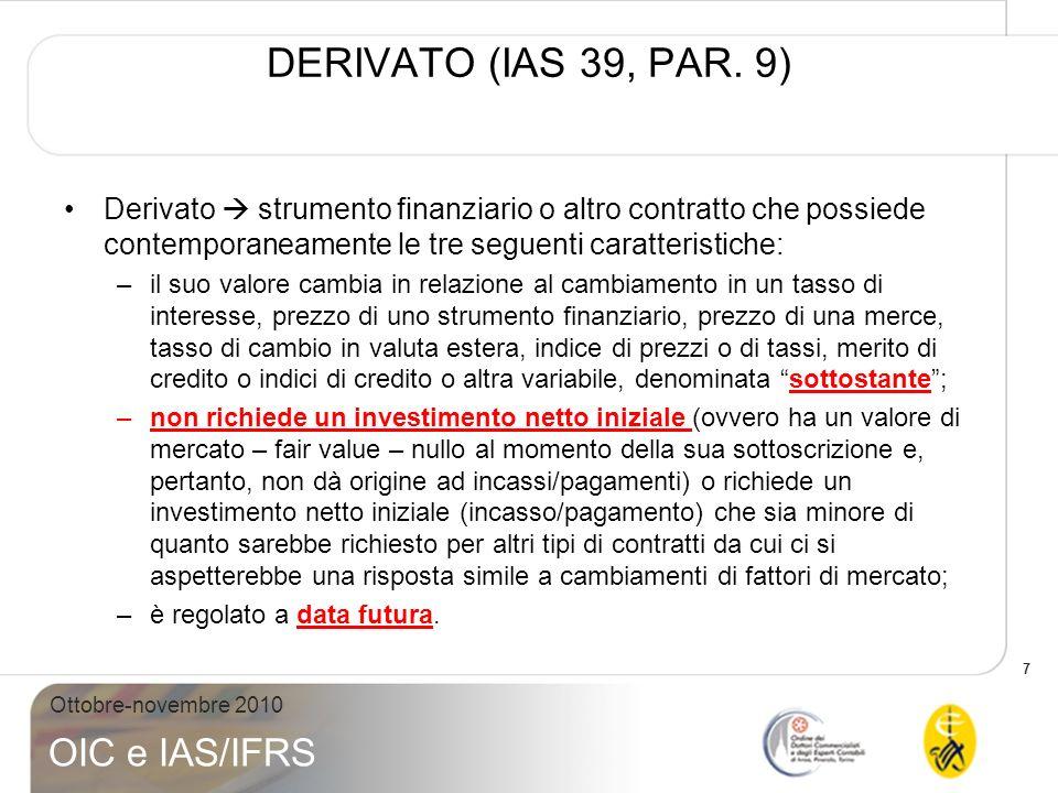 7 Ottobre-novembre 2010 OIC e IAS/IFRS DERIVATO (IAS 39, PAR. 9) Derivato strumento finanziario o altro contratto che possiede contemporaneamente le t