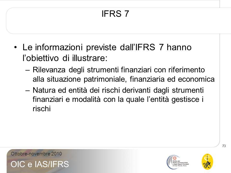 73 Ottobre-novembre 2010 OIC e IAS/IFRS IFRS 7 Le informazioni previste dallIFRS 7 hanno lobiettivo di illustrare: –Rilevanza degli strumenti finanzia