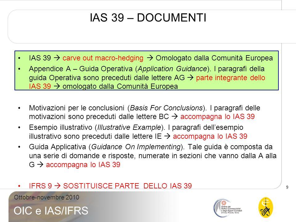 10 Ottobre-novembre 2010 OIC e IAS/IFRS IAS 39 – AMBITO DI APPLICAZIONE Sono esclusi dallambito di applicazione dello IAS 39: –partecipazioni in controllate, collegate e joint venture IAS 27, 28, 31; –diritti e obbligazioni relativi a contratti di leasing IAS 17; –diritti e obbligazioni dei datori di lavoro contenuti nei piani relativi ai benefici ai dipendenti IAS 19; –strumenti finanziari rappresentativi di patrimonio netto emessi dallentità IAS 32; –contratti assicurativi IFRS 4; –contratti per corrispettivi potenziali in unoperazione di aggregazione aziendale IFRS 3; –contratti stipulati tra un acquirente e un venditore in una aggregazione aziendale al fine di acquistare o vendere in una data futura un acquisito IFRS 3; –impegni allerogazione di finanziamenti diversi da quelli descritti al par.