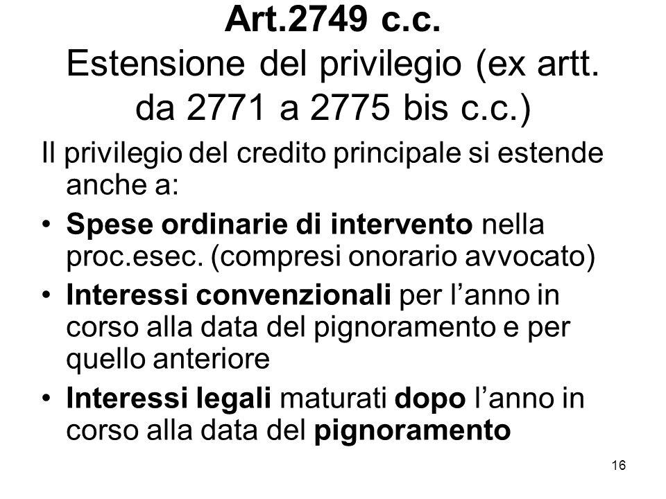 16 Art.2749 c.c. Estensione del privilegio (ex artt. da 2771 a 2775 bis c.c.) Il privilegio del credito principale si estende anche a: Spese ordinarie