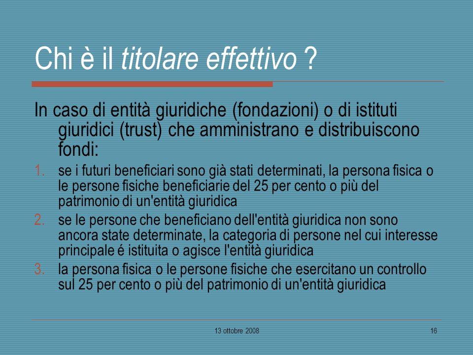 13 ottobre 200816 Chi è il titolare effettivo ? In caso di entità giuridiche (fondazioni) o di istituti giuridici (trust) che amministrano e distribui