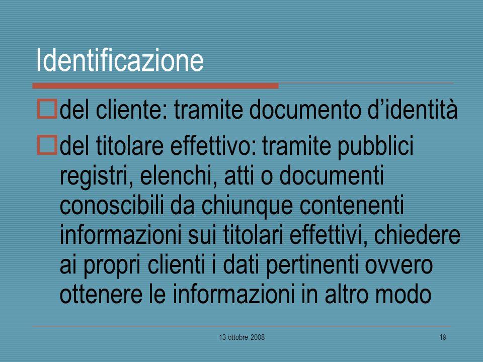 13 ottobre 200819 Identificazione del cliente: tramite documento didentità del titolare effettivo: tramite pubblici registri, elenchi, atti o document