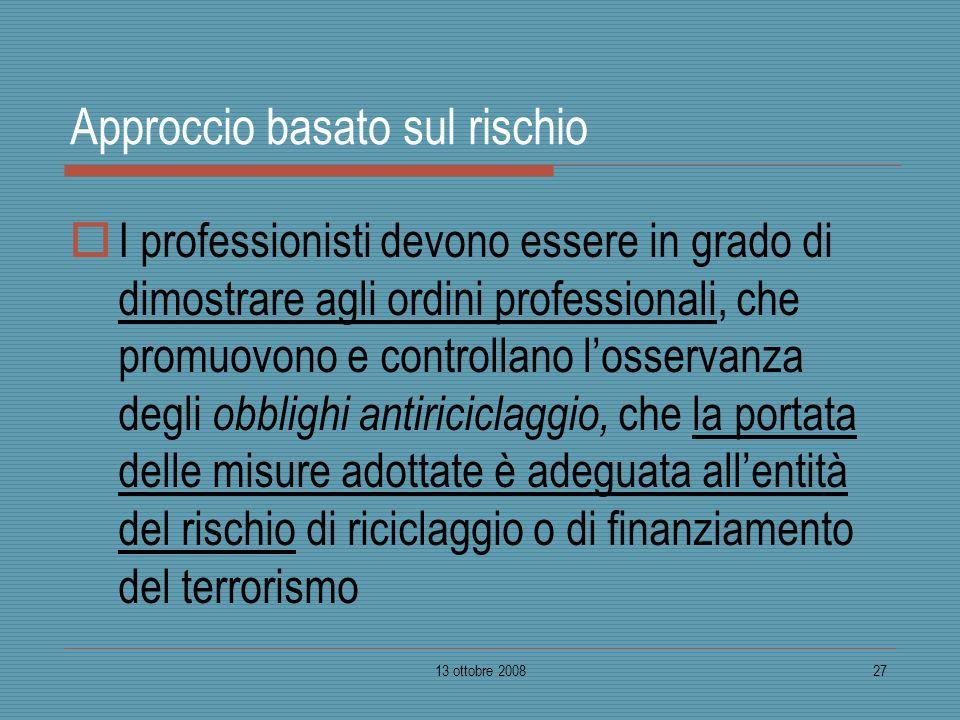 13 ottobre 200827 Approccio basato sul rischio I professionisti devono essere in grado di dimostrare agli ordini professionali, che promuovono e contr