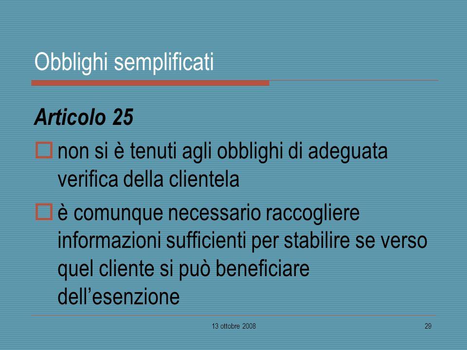 13 ottobre 200829 Obblighi semplificati Articolo 25 non si è tenuti agli obblighi di adeguata verifica della clientela è comunque necessario raccoglie