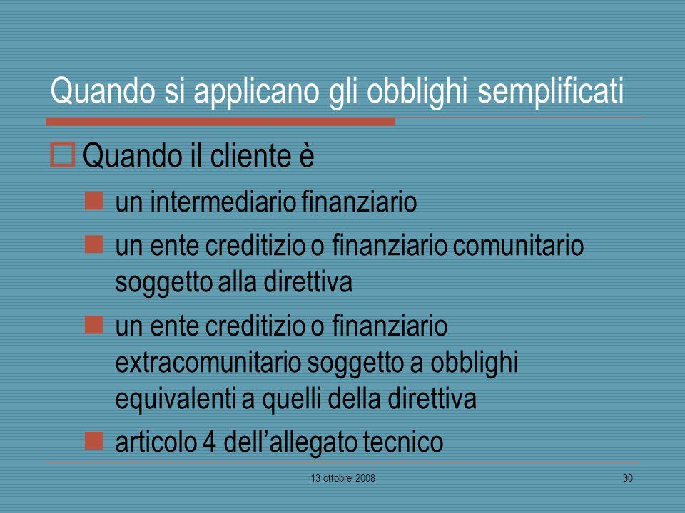 13 ottobre 200830 Quando si applicano gli obblighi semplificati Quando il cliente è un intermediario finanziario un ente creditizio o finanziario comu
