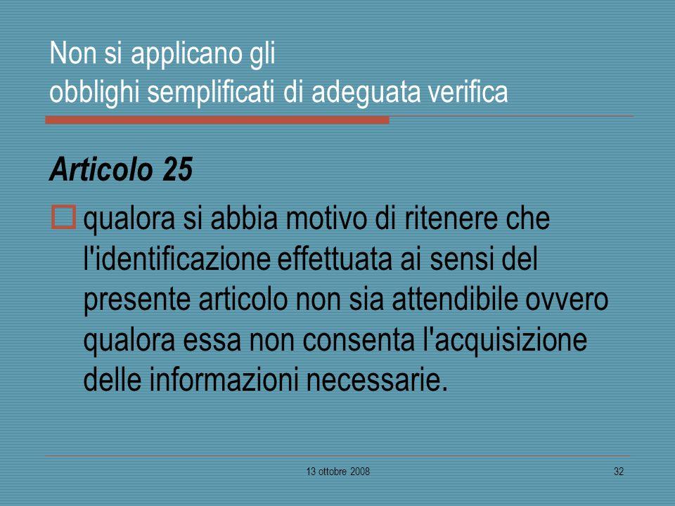 13 ottobre 200832 Non si applicano gli obblighi semplificati di adeguata verifica Articolo 25 qualora si abbia motivo di ritenere che l'identificazion