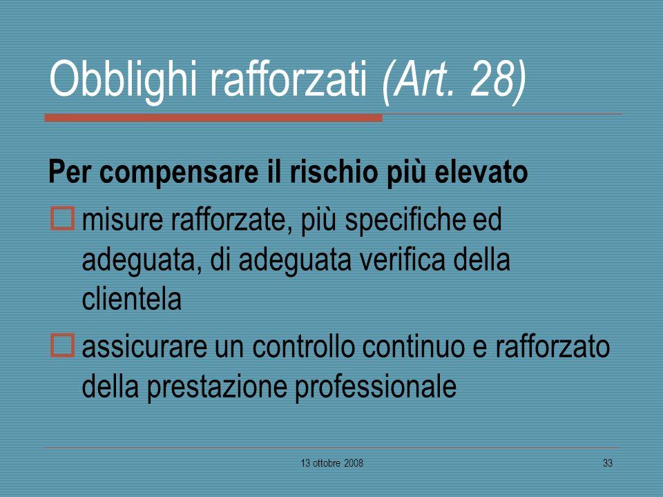 13 ottobre 200833 Obblighi rafforzati (Art. 28) Per compensare il rischio più elevato misure rafforzate, più specifiche ed adeguata, di adeguata verif