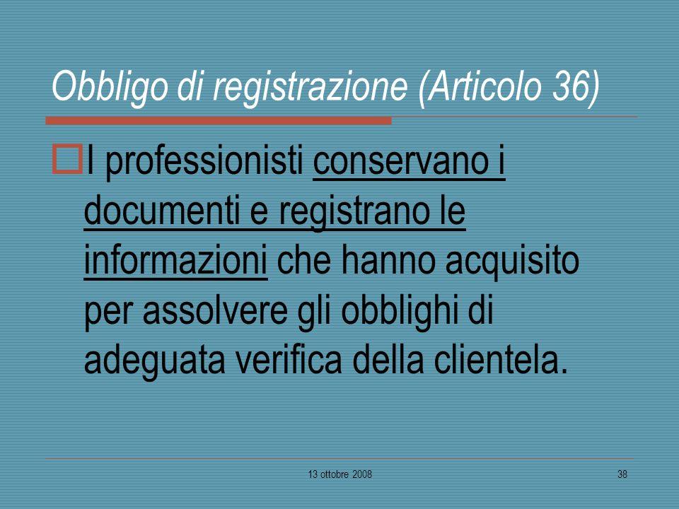13 ottobre 200838 Obbligo di registrazione (Articolo 36) I professionisti conservano i documenti e registrano le informazioni che hanno acquisito per