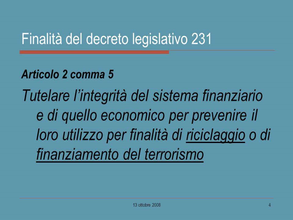 13 ottobre 20084 Finalità del decreto legislativo 231 Articolo 2 comma 5 Tutelare lintegrità del sistema finanziario e di quello economico per preveni