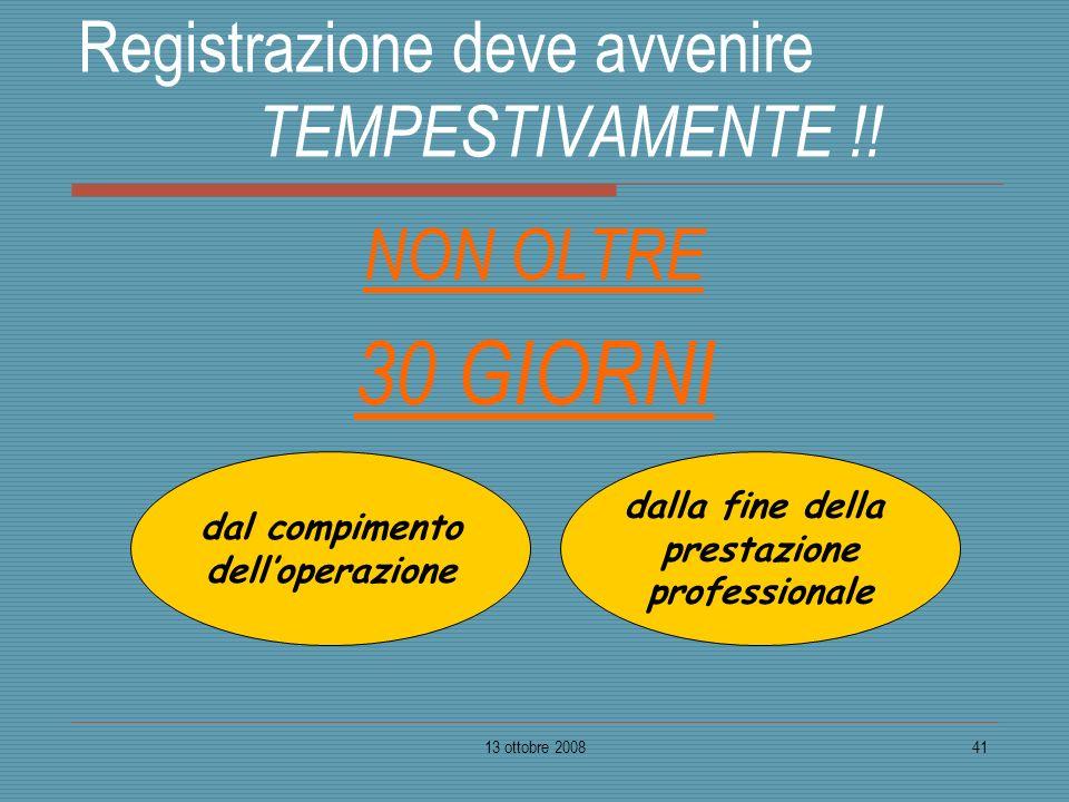 13 ottobre 200841 Registrazione deve avvenire TEMPESTIVAMENTE !! NON OLTRE 30 GIORNI dal compimento delloperazione dalla fine della prestazione profes