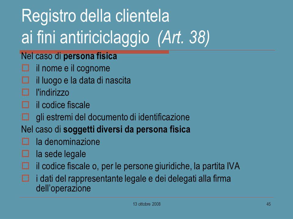 13 ottobre 200845 Registro della clientela ai fini antiriciclaggio (Art. 38) Nel caso di persona fisica il nome e il cognome il luogo e la data di nas