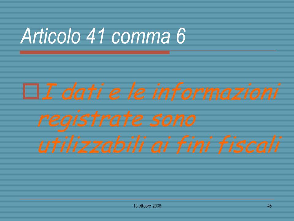 13 ottobre 200846 Articolo 41 comma 6 I dati e le informazioni registrate sono utilizzabili ai fini fiscali
