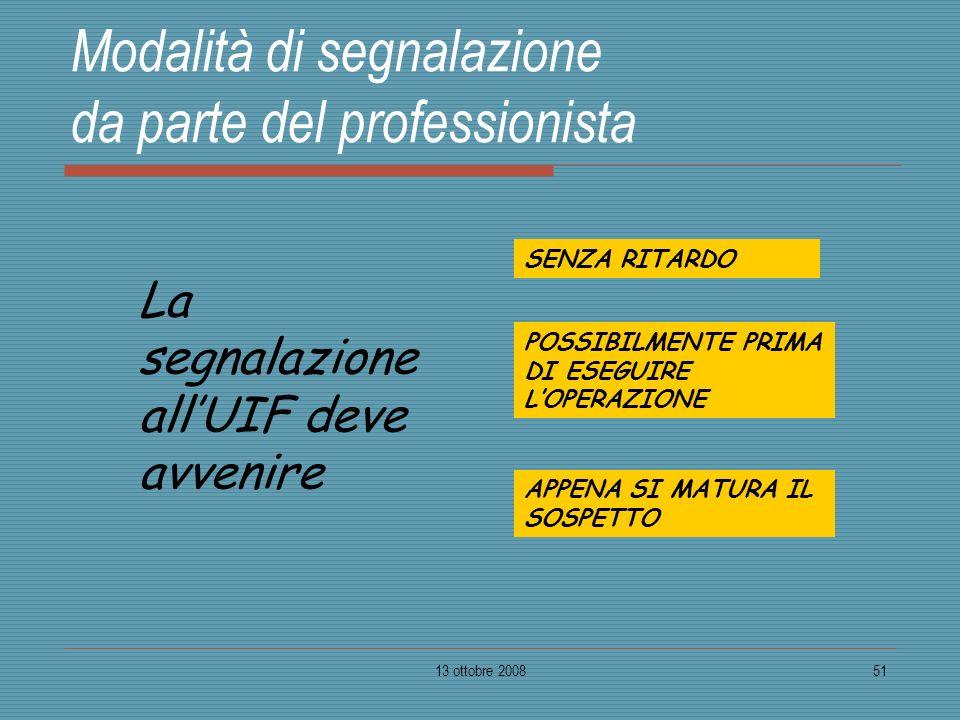 13 ottobre 200851 Modalità di segnalazione da parte del professionista SENZA RITARDO POSSIBILMENTE PRIMA DI ESEGUIRE LOPERAZIONE APPENA SI MATURA IL S