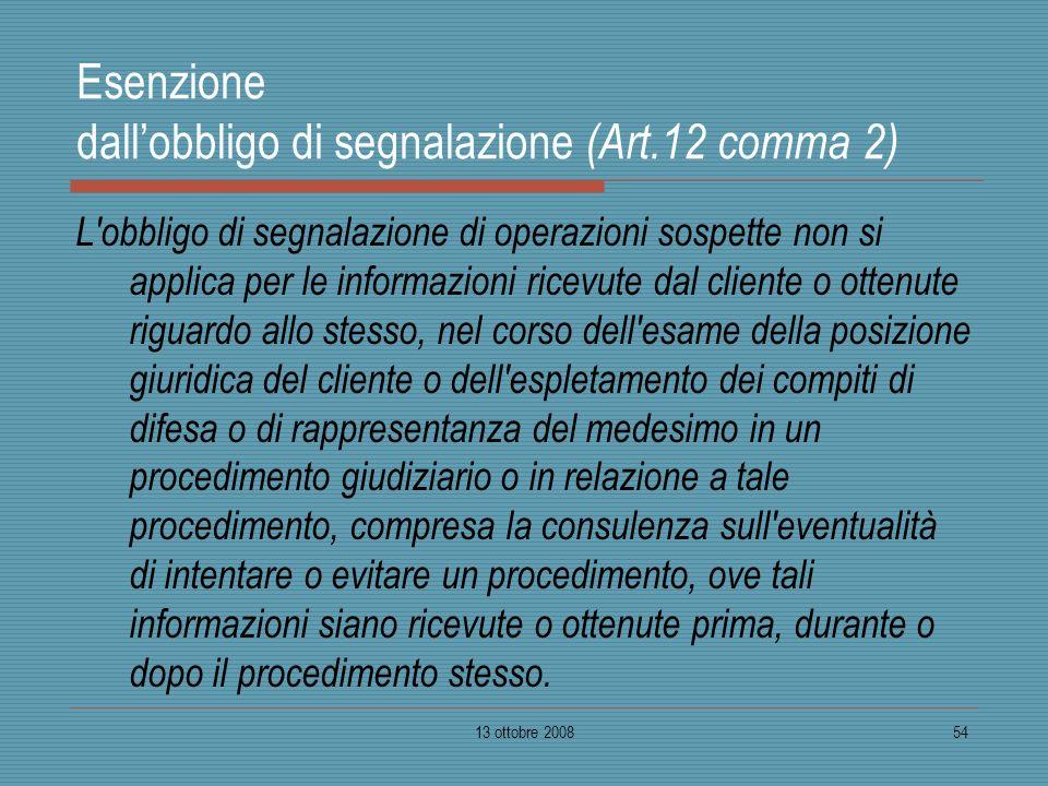 13 ottobre 200854 Esenzione dallobbligo di segnalazione (Art.12 comma 2) L'obbligo di segnalazione di operazioni sospette non si applica per le inform